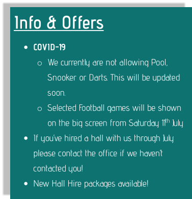 Info & Offers •	COVID-19  o	We currently are not allowing Pool, Snooker or Darts. This will be updated soon. o	Selected Football games will be shown on the big screen from Saturday 11th July •	If you've hired a hall with us through July please contact the office if we haven't contacted you! •	New Hall Hire packages available!